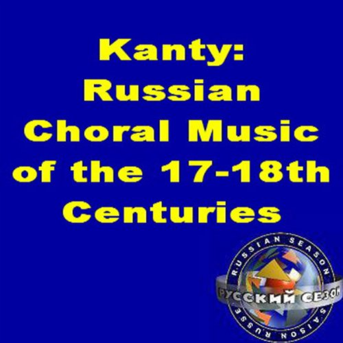 Kanty: Russian Choral Music Of The 17-18th Centuries.