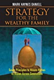 Strategy for the Wealthy Family : Seven Principles to Assure Riches to Riches Across Generations, Daniell, Mark Haynes, 0470823100