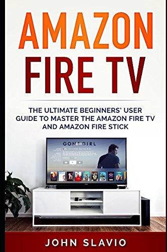 Amazon Fire TV: The Ultimate Beginners' User Guide to learn the Amazon Fire TV and Amazon Fire Stick