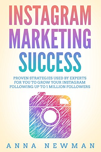 Instagram Marketing Success: Proven Strategies Used By Experts For You To Grow Your Instagram Following Up To 1 Million Followers