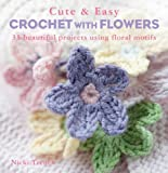 Cute & Easy Crocheted With Flowers: 35 Beautiful Projects Using Floral Motifs