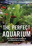 The Perfect Aquarium: The Complete Guide to Setting Up and Maintaining an Aquarium