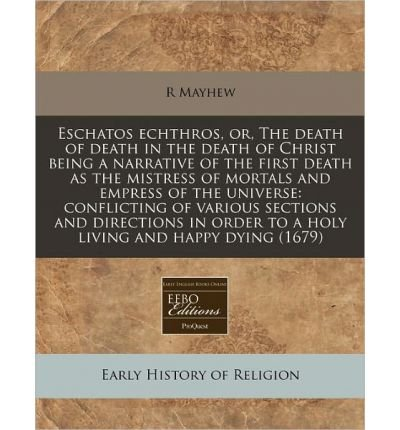 Eschatos Echthros, Or, the Death of Death in the Death of Christ Being a Narrative of the First Death as the Mistress of Mortals and Empress of the Universe: Conflicting of Various Sections and Directions in Order to a Holy Living and Happy Dying (1679) (Paperback) - Common