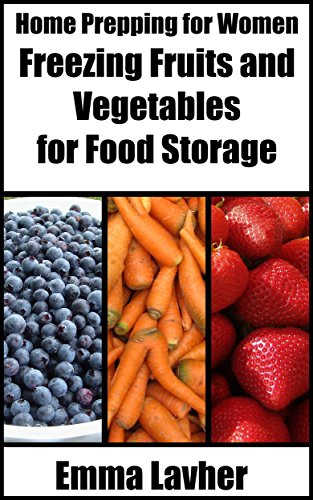 Freezing Fruits and Vegetables for Food Storage (Home Prepping for Women Book 3) by Emma Lavher