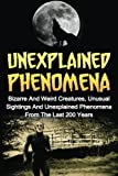 Bizarre And Weird Creatures, Unusual Sightings And Unexplained Phenomena From The Last 200 Years   Regardless of your previous beliefs; prepare yourself to challenge logic. These incredible occurrences are bound to puzzle your mind with the definite ...