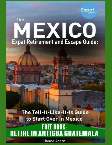 THE MEXICO EXPAT RETIREMENT AND ESCAPE GUIDE: The Tell It Like It Is Guide to St: FREE BOOK: Retire in Antigua Guatemala