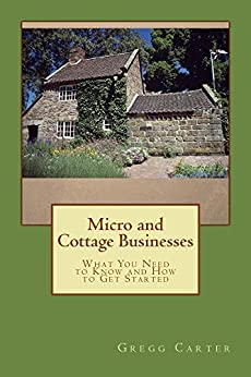 Micro and Cottage Businesses: What You Need to Know and How to Get Started by [Carter, Gregg]