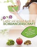 Lecker und gesund durch die Schwangerschaft: Die besten Lebensmittel für Mutter und Baby mit 100 köstlichen Rezepten