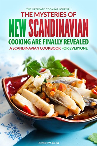 The Mysteries of New Scandinavian Cooking Are Finally Revealed: A Scandinavian Cookbook for Everyone - The Ultimate Cooking Journal by Gordon Rock
