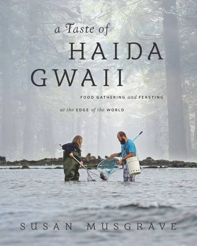 Taste of Haida Gwaii: Food Gathering and Feasting at the Edge of the World by Susan Musgrave