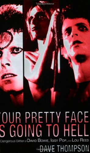 Your Pretty Face Is Going to Hell: The Dangerous Glitter of David Bowie, Iggy Pop, and Lou Reed