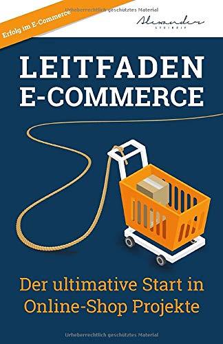Leitfaden E-Commerce: Der ultimative Start in Online-Shop Projekte (German Edition) Alexander Steireif