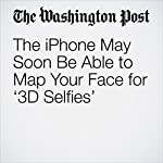 The iPhone May Soon Be Able to Map Your Face for '3D Selfies' | Hayley Tsukayama