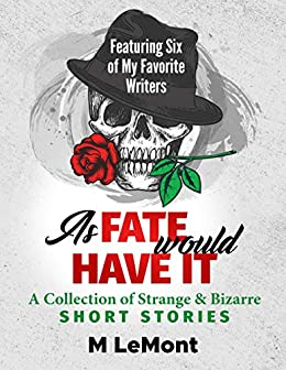As Fate Would Have It: A Collection of Strange & Bizarre- Short Stories: Featuring Six of My Favorite Writers by [LeMont, M]