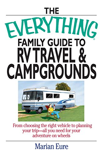 The Everything Family Guide To RV Travel And Campgrounds: From Choosing The Right Vehicle To Planning Your Trip--All You Need For Your Adventure On Wheels (Everything®) ()