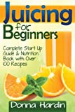 img - for Juicing for Beginners: Complete Juicing Start Up Guide and Nutrition Book with 100+ Juicing Recipes for Health, Weight Loss, Energy, Detox and More book / textbook / text book