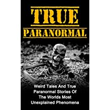 True Paranormal: Weird Tales And True Paranormal Stories Of The Worlds Most Unexplained Phenomena