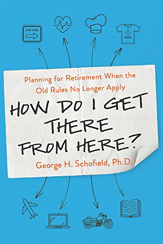 How Do I Get There from Here?: Planning for Retirement When the Old Rules No Longer Apply (10 Rules For The Ride Of Your Life)