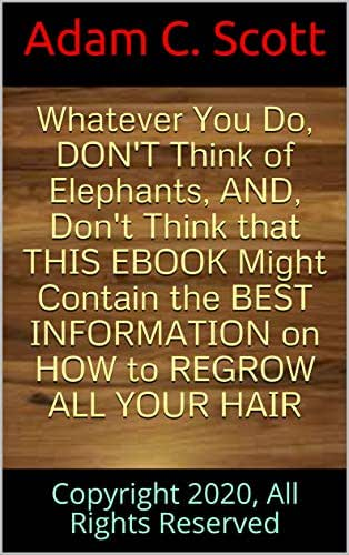 Whatever You Do, DON'T Think  of Elephants, AND, Don't Think that  THIS EBOOK Might Contain the BEST INFORMATION  on HOW to REGROW ALL YOUR HAIR: Copyright 2020, All Rights Reserved