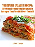 VEGETABLE LASAGNE RECIPE:The Most Sensational Vegetable Lasagne That You Will Ever Taste!