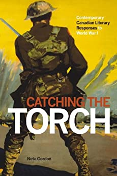 Catching the Torch: Contemporary Canadian Literary Responses to World War I by [Gordon, Neta]