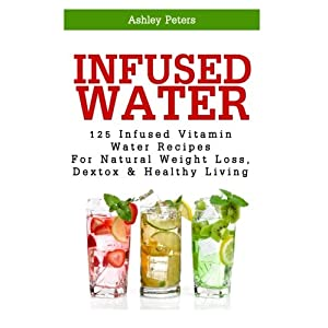 Infused Water: 125 Fruit Infused Water Recipes For Natural Weight Loss, Detox & Healthy Living