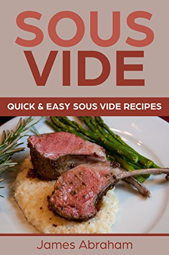 Sous Vide: Quick and Easy Sous Vide Recipes by James Abraham