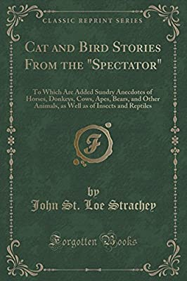 Cat and Bird Stories from the Spectator: To Which Are Added Sundry Anecdotes of Horses, Donkeys, Cows, Apes, Bears, and Other Animals, as Well as of Insects and Reptiles (Classic Reprint)