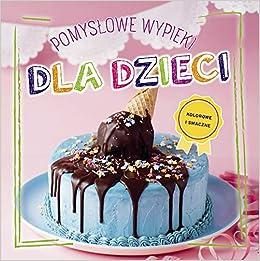 Pomyslowe Wypieki Dla Dzieci 9783625009184 Amazon Com Books