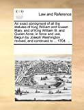An Exact Abridgment of All the Statutes of King William and Queen Mary, and of King William III and Queen Anne, in Force and Use Begun by Joseph Was, See Notes Multiple Contributors, 117026316X