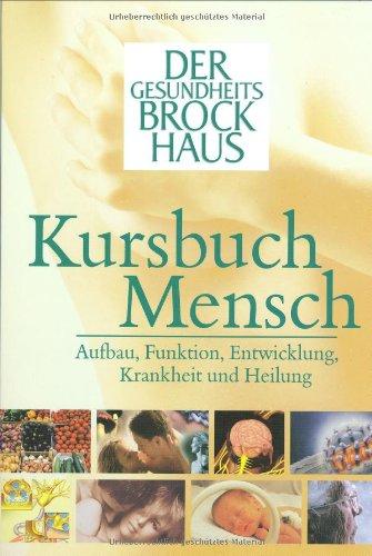 Der Gesundheits-Brockhaus Kursbuch Mensch: Aufbau, Funktion, Entwicklung, Krankheit und Heilung