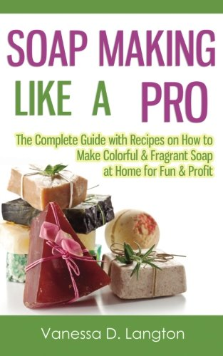 Soap Making Like A Pro: The Complete Guide with Recipes on How to Make Colorful & Fragrant Soap at Home for Fun & Profit