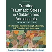 Treating Traumatic Stress in Children and Adolescents: How to Foster Resilience through Attachment, Self-Regulation, and Competency 2ed