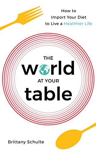 The World at Your Table: How to Import Your Diet to Live a Healthier Life by Brittany Schulte
