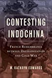 Contesting Indochina: French Remembrance between Decolonization and Cold War (From Indochina to Vietnam: Revolution and War in a Global Perspective)