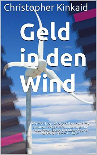 Geld in den Wind: Wie man Einen Windpark Bauen und mit Skystream 442SR Windkraftanlagen für Heim Power Energy Net-Metering und Verkaufen Strom ins Netz (German Edition)