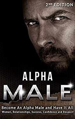 Alpha Male: Become An Alpha Male and Have It All: Women, Relationships, Success, Confidence and Respect! (Become An Alpha Male, Boost Your Confidence, ... For Men, Get The Girl, Attract Women)