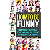 How To Be Funny: Releasing Your Inner Comedian and Improving Your Sense of Humor