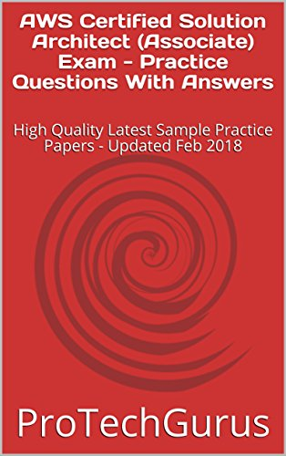 AWS Certified Solution Architect (Associate) Exam - Practice Questions With Answers: High Quality Latest Sample Practice Papers - Updated Feb 2018