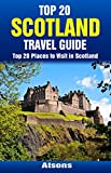 Top 20 Places to Visit in Scotland - Top 20 Scotland Travel Guide (Includes Edinburgh, Glasgow, Isle of Skye, Aberdeen, Loch Ness, Inverness, Dundee, & More) (Europe Travel Series Book 25)