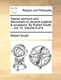 Twelve Sermons and Discourses on Several Subjects and Occasions by Robert South, Robert South, 1170032605