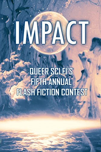 Impact: Queer Sci Fi's Fifth Annual Flash Fiction Contest (QSF Flash Fiction Book 4) by [Coatsworth, J. Scott, Kimball, Cynthia, Ian, Joshua, Bend, Sally, Arden, Blaine D.]