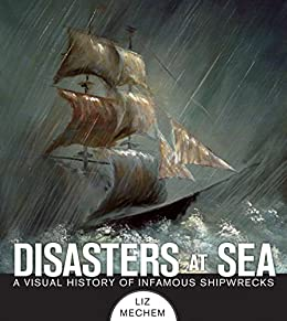 Disasters at Sea: A Visual History of Infamous Shipwrecks by [Mechem, Liz]
