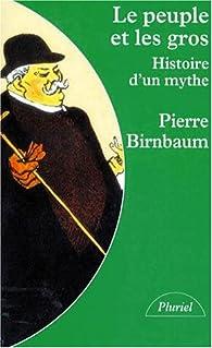 Le peuple et les gros. Histoire d'un mythe par Pierre Birnbaum