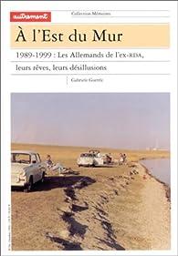 A l'est du Mur. 1989-1999 : les Allemands de l'ex-RDA, leurs rêves, leurs désillusions par  Autrement