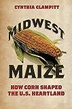 Midwest Maize: How Corn Shaped the U.S. Heartland (Heartland Foodways)