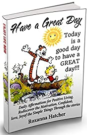 Have a Great Day: Daily Affirmations for Positive Living, Rediscover the Motivation, Confident, love, Joy of the Simple Things Through the stories.
