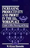 Increasing Productivity and Profit in the Workplace : A Guide to Office Planning and Design, Shumake, M. Glynn, 0471558931