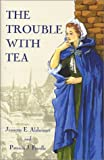The Trouble with Tea, Jeanette E. Alsheimer and Patricia J. Friedle, 1571972994