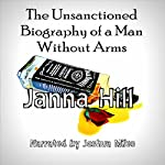The Unsanctioned Biography of a Man Without Arms | Janna Hill